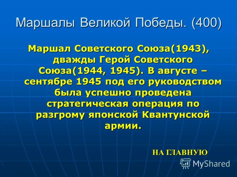 Маршалы Великой Победы. (400) Маршал Советского Союза(1943), дважды Герой Советского Союза(1944, 1945). В августе – сентябре 1945 под его руководством была успешно проведена стратегическая операция по разгрому японской Квантунской армии. НА ГЛАВНУЮ Н