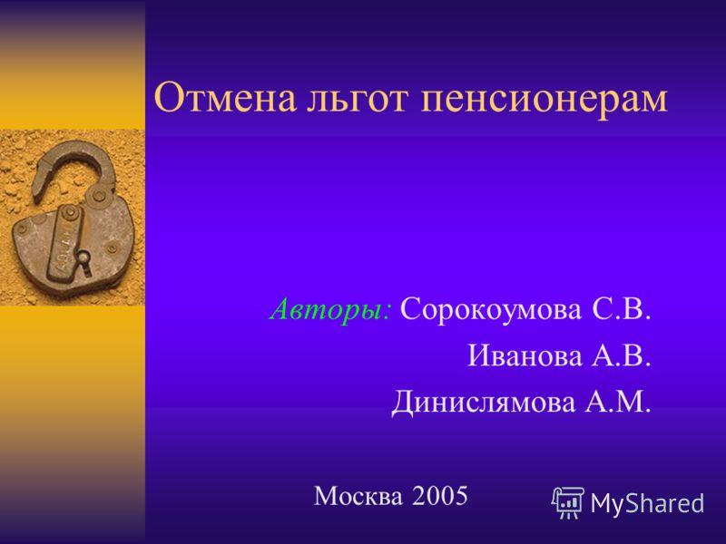 Отмена льгот пенсионерам Авторы: Сорокоумова С.В. Иванова А.В. Динислямова А.М. Москва 2005