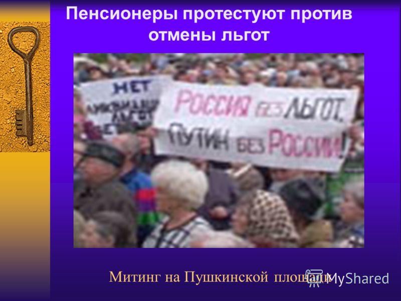 Митинг на Пушкинской площади Пенсионеры протестуют против отмены льгот