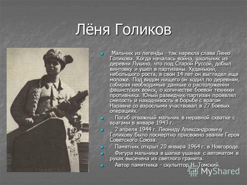 Лёня Голиков Мальчик из легенды - так нарекла слава Леню Голикова. Когда началась война, школьник из деревни Лукино, что под Старой Руссой, добыл винтовку и ушел в партизаны. Худенький, небольшого роста, в свои 14 лет он выглядел еще моложе. Под видо