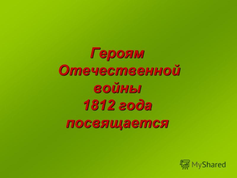 Героям Отечественной войны 1812 года посвящается