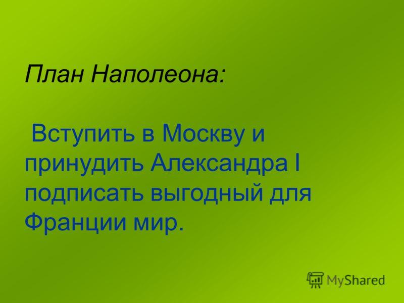 План Наполеона: Вступить в Москву и принудить Александра I подписать выгодный для Франции мир.