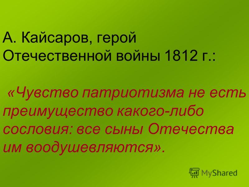 А. Кайсаров, герой Отечественной войны 1812 г.: «Чувство патриотизма не есть преимущество какого-либо сословия: все сыны Отечества им воодушевляются».