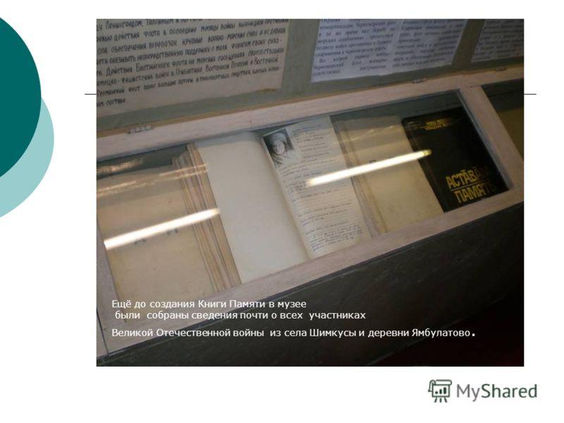 Ещё до создания Книги Памяти в музее были собраны сведения почти о всех участниках Великой Отечественной войны из села Шимкусы и деревни Ямбулатово.