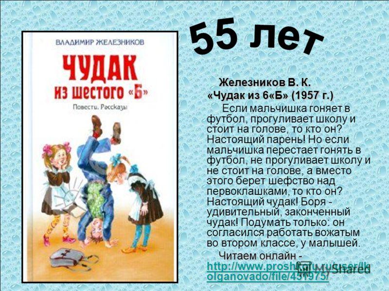Железников В. К. «Чудак из 6«Б» (1957 г.) «Чудак из 6«Б» (1957 г.) Если мальчишка гоняет в футбол, прогуливает школу и стоит на голове, то кто он? Настоящий парень! Но если мальчишка перестает гонять в футбол, не прогуливает школу и не стоит на голов