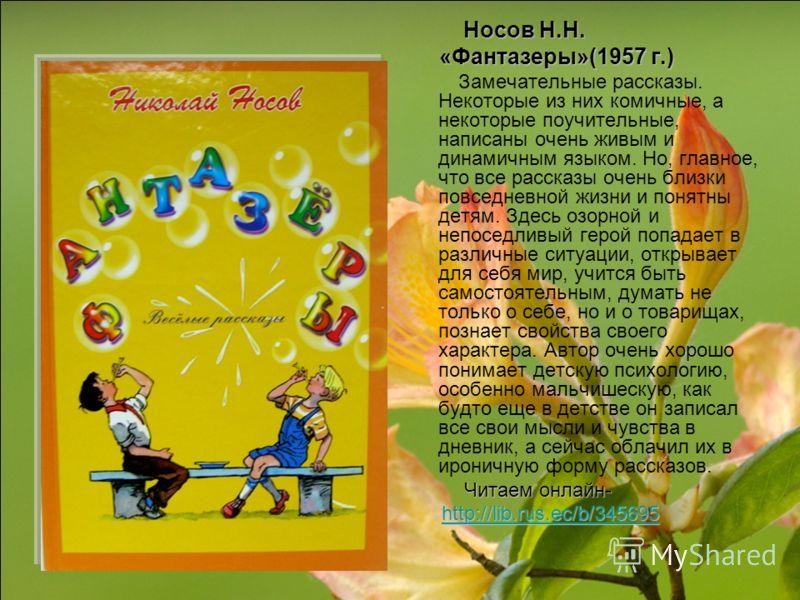 Носов Н.Н. Носов Н.Н. «Фантазеры»(1957 г.) «Фантазеры»(1957 г.) Замечательные рассказы. Некоторые из них комичные, а некоторые поучительные, написаны очень живым и динамичным языком. Но, главное, что все рассказы очень близки повседневной жизни и пон
