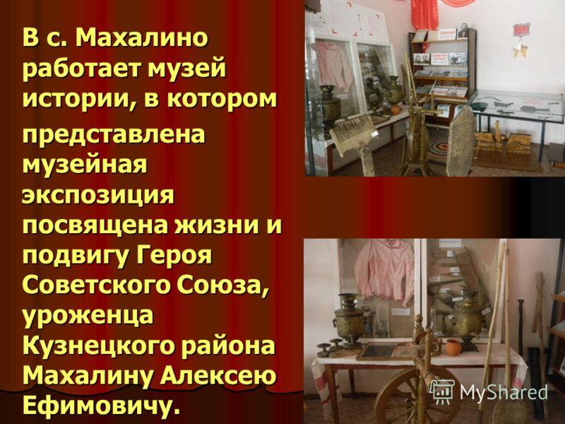 В с. Махалино работает музей истории, в котором представлена музейная экспозиция посвящена жизни и подвигу Героя Советского Союза, уроженца Кузнецкого района Махалину Алексею Ефимовичу.