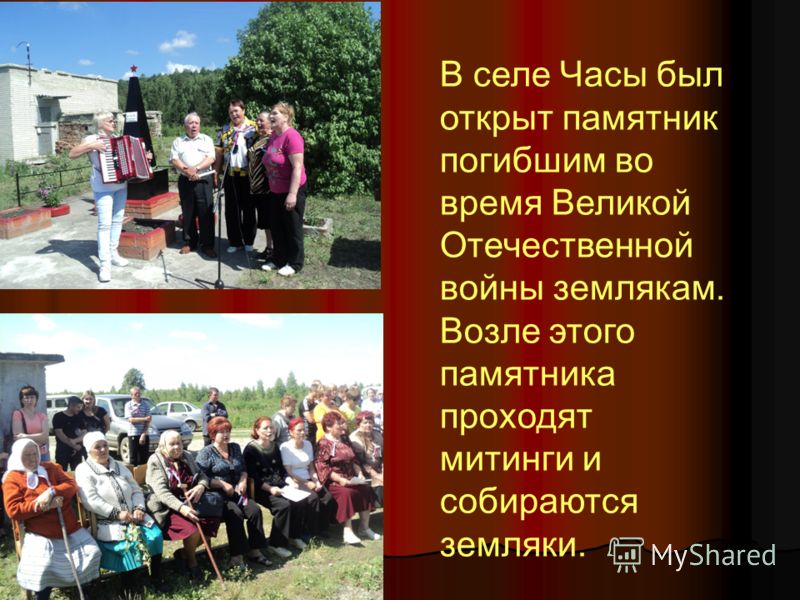 В селе Часы был открыт памятник погибшим во время Великой Отечественной войны землякам. Возле этого памятника проходят митинги и собираются земляки.