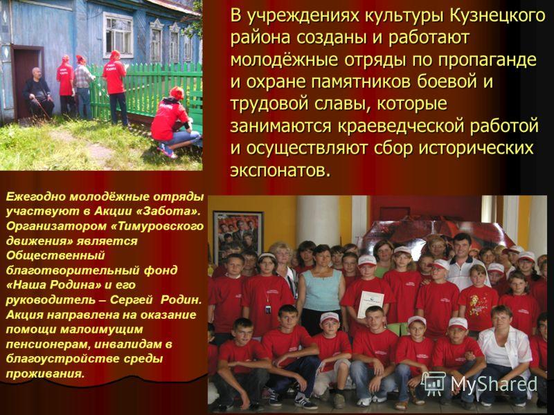 В учреждениях культуры Кузнецкого района созданы и работают молодёжные отряды по пропаганде и охране памятников боевой и трудовой славы, которые занимаются краеведческой работой и осуществляют сбор исторических экспонатов. Ежегодно молодёжные отряды