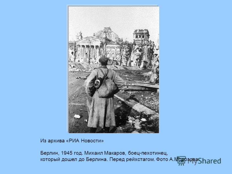 Из архива «РИА Новости» Берлин, 1945 год. Михаил Макаров, боец-пехотинец, который дошел до Берлина. Перед рейхстагом. Фото А.Морозова.