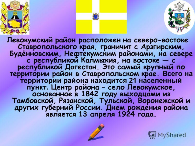Левокумский район расположен на северо-востоке Ставропольского края, граничит с Арзгирским, Будённовским, Нефтекумским районами, на севере с республикой Калмыкия, на востоке с республикой Дагестан. Это самый крупный по территории район в Ставропольск