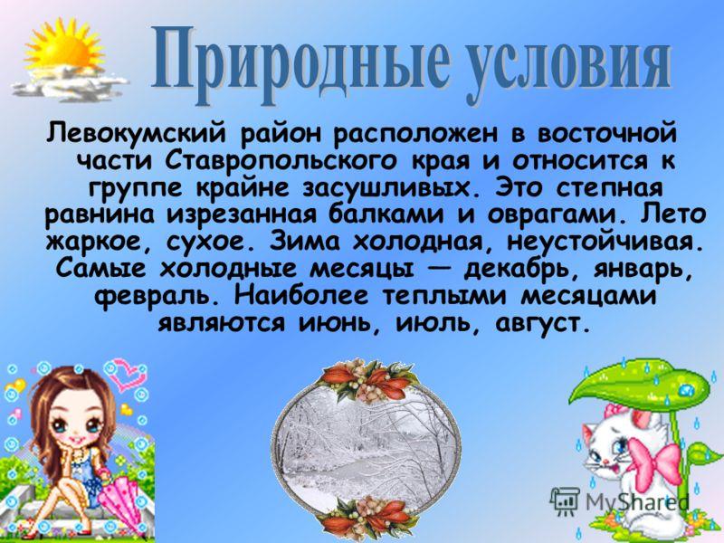 Левокумский район расположен в восточной части Ставропольского края и относится к группе крайне засушливых. Это степная равнина изрезанная балками и оврагами. Лето жаркое, сухое. Зима холодная, неустойчивая. Самые холодные месяцы декабрь, январь, фев