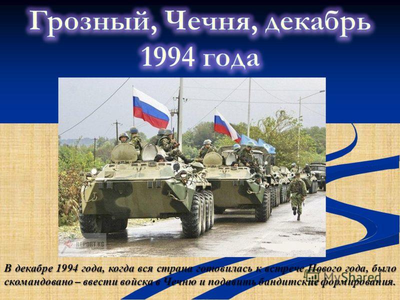 В декабре 1994 года, когда вся страна готовилась к встрече Нового года, было скомандовано – ввести войска в Чечню и подавить бандитские формирования.