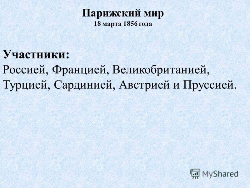 Участники: Россией, Францией, Великобританией, Турцией, Сардинией, Австрией и Пруссией. Парижский мир 18 марта 1856 года