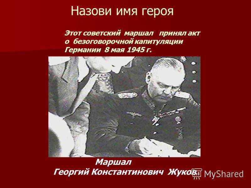 Этот советский маршал принял акт о безоговорочной капитуляции Германии 8 мая 1945 г. Маршал Георгий Константинович Жуков Назови имя героя