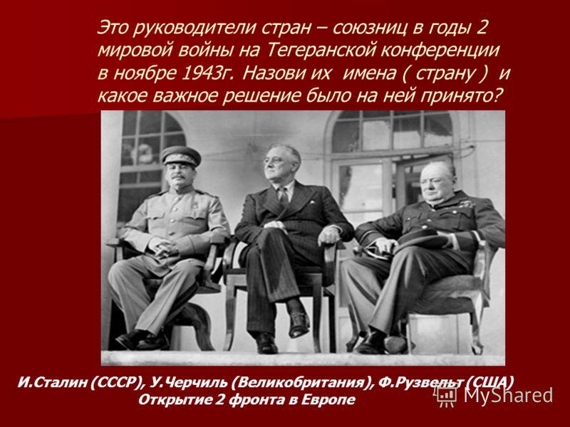 Это руководители стран – союзниц в годы 2 мировой войны на Тегеранской конференции в ноябре 1943г. Назови их имена ( страну ) и какое важное решение было на ней принято? И.Сталин (СССР), У.Черчиль (Великобритания), Ф.Рузвельт (США) Открытие 2 фронта