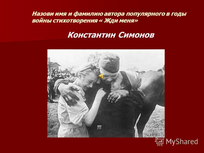 Назови имя и фамилию автора популярного в годы войны стихотворения « Жди меня» Константин Симонов