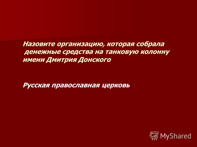 Назовите организацию, которая собрала денежные средства на танковую колонну имени Дмитрия Донского Русская православная церковь