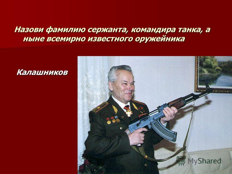 Назови фамилию сержанта, командира танка, а ныне всемирно известного оружейника Калашников Калашников