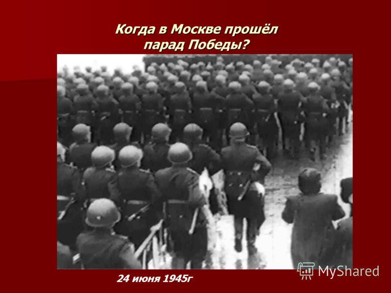 Когда в Москве прошёл парад Победы? 24 июня 1945г