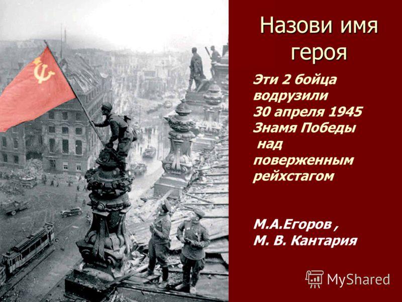 Назови имя героя Эти 2 бойца водрузили 30 апреля 1945 Знамя Победы над поверженным рейхстагом М.А.Егоров, М. В. Кантария