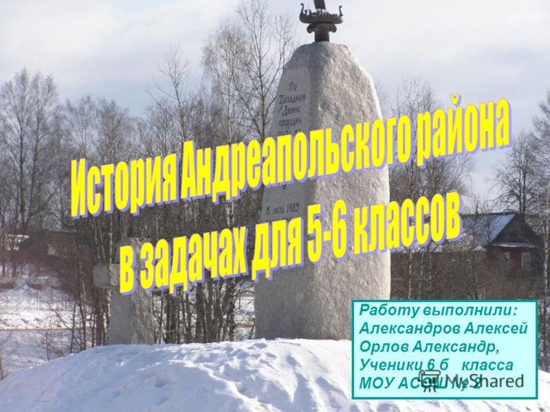 Работу выполнили: Александров Алексей Орлов Александр, Ученики 6 б класса МОУ АСОШ 2