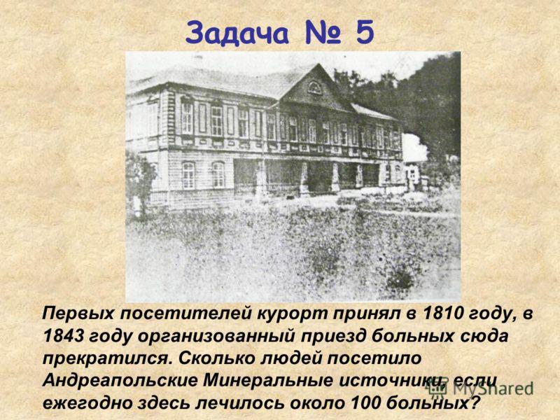 Первых посетителей курорт принял в 1810 году, в 1843 году организованный приезд больных сюда прекратился. Сколько людей посетило Андреапольские Минеральные источники, если ежегодно здесь лечилось около 100 больных? Задача 5