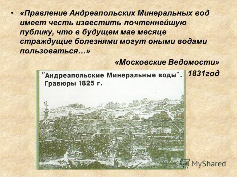 «Правление Андреапольских Минеральных вод имеет честь известить почтеннейшую публику, что в будущем мае месяце страждущие болезнями могут оными водами пользоваться…» «Московские Ведомости» 1831год