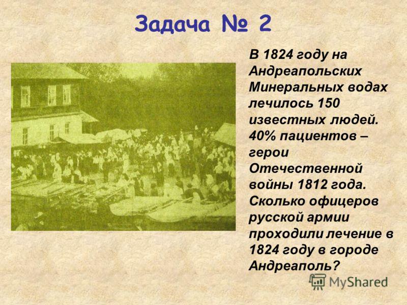В 1824 году на Андреапольских Минеральных водах лечилось 150 известных людей. 40% пациентов – герои Отечественной войны 1812 года. Сколько офицеров русской армии проходили лечение в 1824 году в городе Андреаполь? Задача 2