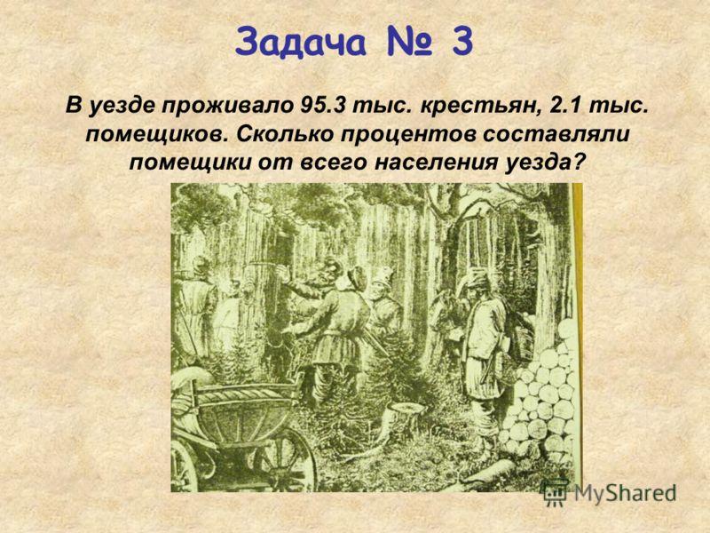 В уезде проживало 95.3 тыс. крестьян, 2.1 тыс. помещиков. Сколько процентов составляли помещики от всего населения уезда? Задача 3