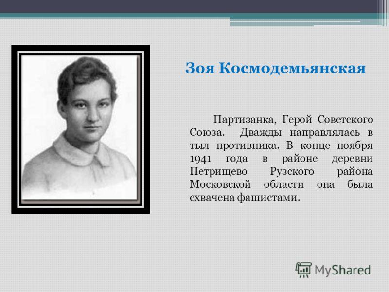 Зоя Космодемьянская Партизанка, Герой Советского Союза. Дважды направлялась в тыл противника. В конце ноября 1941 года в районе деревни Петрищево Рузского района Московской области она была схвачена фашистами.