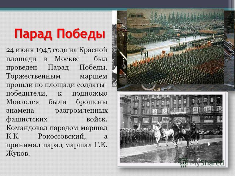Парад Победы 24 июня 1945 года на Красной площади в Москве был проведен Парад Победы. Торжественным маршем прошли по площади солдаты- победители, к подножью Мовзолея были брошены знамена разгромленных фашистских войск. Командовал парадом маршал К.К.