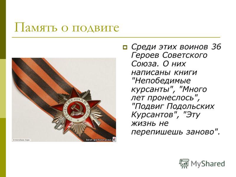 Память о подвиге Среди этих воинов 36 Героев Советского Союза. О них написаны книги Непобедимые курсанты, Много лет пронеслось, Подвиг Подольских Курсантов, Эту жизнь не перепишешь заново.