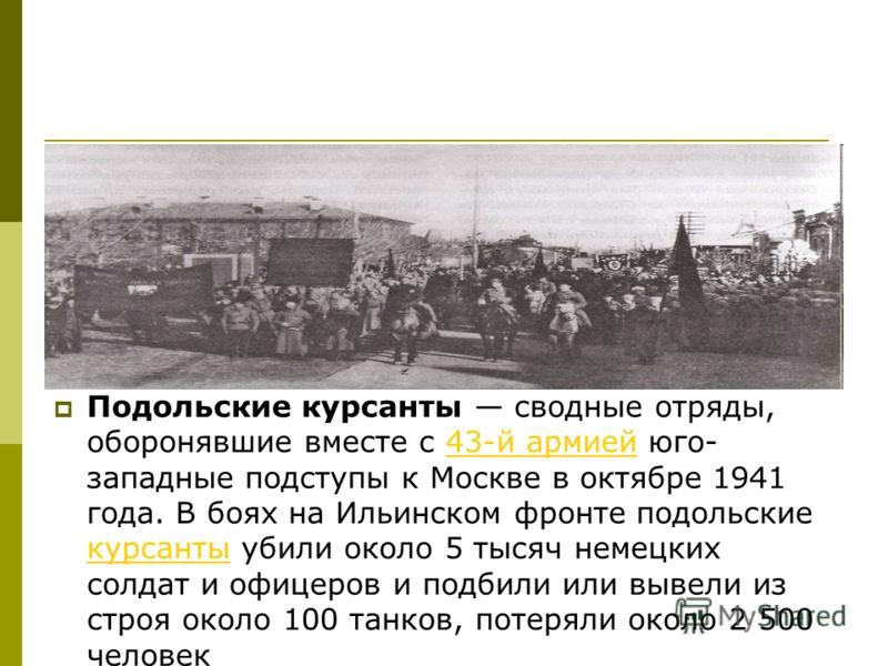 Подольские курсанты сводные отряды, оборонявшие вместе с 43-й армией юго- западные подступы к Москве в октябре 1941 года. В боях на Ильинском фронте подольские курсанты убили около 5 тысяч немецких солдат и офицеров и подбили или вывели из строя окол