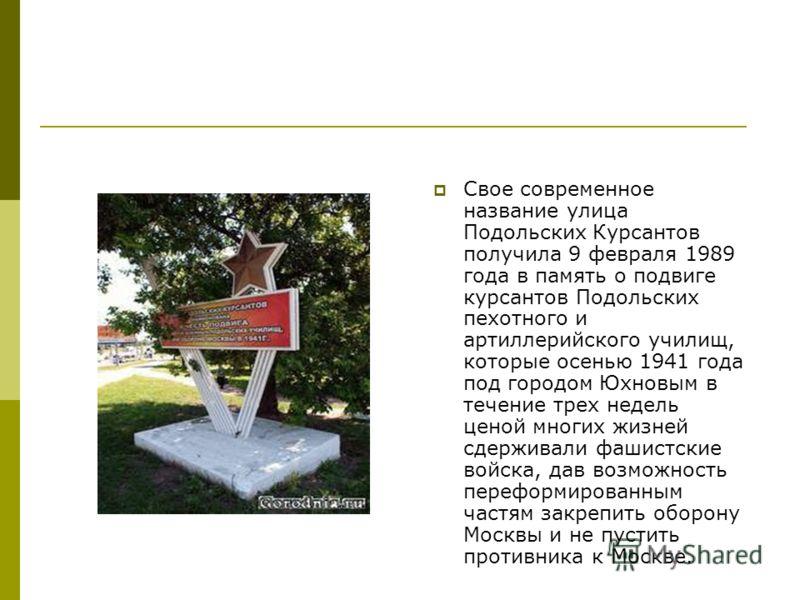 Свое современное название улица Подольских Курсантов получила 9 февраля 1989 года в память о подвиге курсантов Подольских пехотного и артиллерийского училищ, которые осенью 1941 года под городом Юхновым в течение трех недель ценой многих жизней сдерж