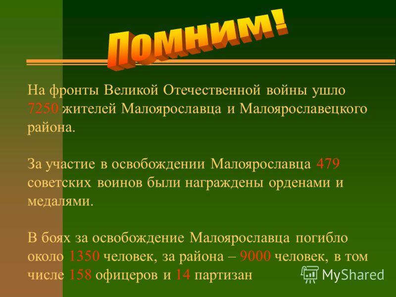 На фронты Великой Отечественной войны ушло 7250 жителей Малоярославца и Малоярославецкого района. За участие в освобождении Малоярославца 479 советских воинов были награждены орденами и медалями. В боях за освобождение Малоярославца погибло около 135