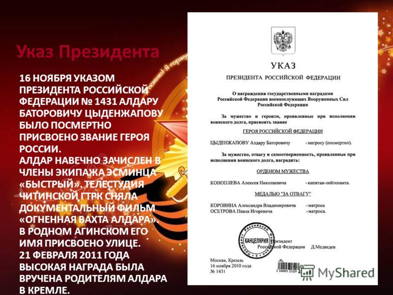 Указ Президента 16 НОЯБРЯ УКАЗОМ ПРЕЗИДЕНТА РОССИЙСКОЙ ФЕДЕРАЦИИ 1431 АЛДАРУ БАТОРОВИЧУ ЦЫДЕНЖАПОВУ БЫЛО ПОСМЕРТНО ПРИСВОЕНО ЗВАНИЕ ГЕРОЯ РОССИИ. АЛДАР НАВЕЧНО ЗАЧИСЛЕН В ЧЛЕНЫ ЭКИПАЖА ЭСМИНЦА «БЫСТРЫЙ». ТЕЛЕСТУДИЯ ЧИТИНСКОЙ ГТРК СНЯЛА ДОКУМЕНТАЛЬНЫЙ
