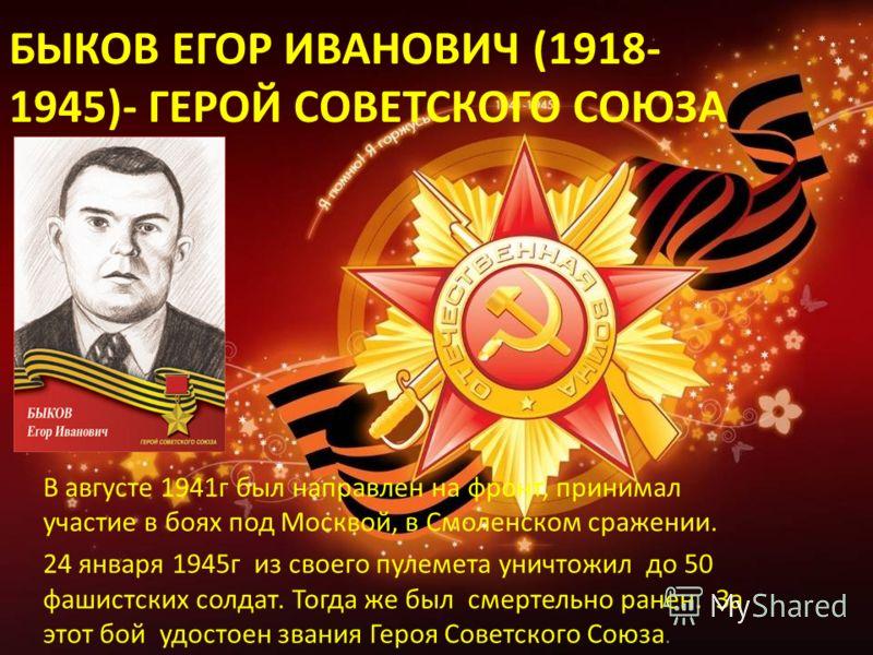 БЫКОВ ЕГОР ИВАНОВИЧ (1918- 1945)- ГЕРОЙ СОВЕТСКОГО СОЮЗА В августе 1941г был направлен на фронт, принимал участие в боях под Москвой, в Смоленском сражении. 24 января 1945г из своего пулемета уничтожил до 50 фашистских солдат. Тогда же был смертельно