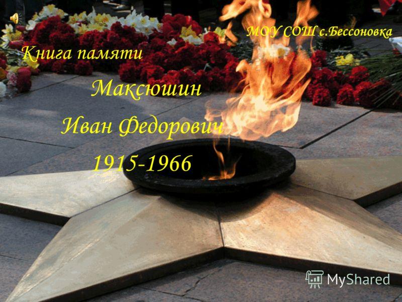 МОУ СОШ с.Бессоновка Книга памяти Максюшин Иван Федорович 1915-1966