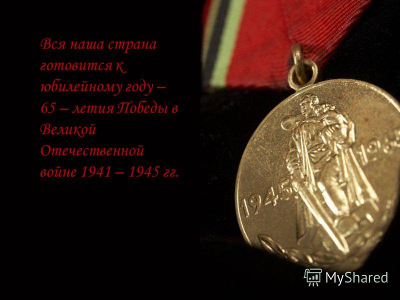 Вся наша страна готовится к юбилейному году – 65 – летия Победы в Великой Отечественной войне 1941 – 1945 гг.