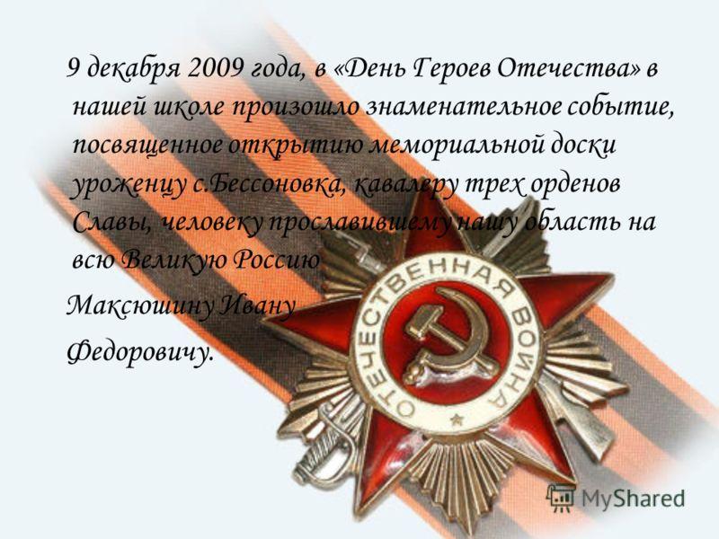 9 декабря 2009 года, в «День Героев Отечества» в нашей школе произошло знаменательное событие, посвященное открытию мемориальной доски уроженцу с.Бессоновка, кавалеру трех орденов Славы, человеку прославившему нашу область на всю Великую Россию Максю