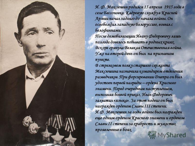 И. Ф. Максюшин родился 15 апреля 1915 года в селе Бессоновка. Кадровую службу в Красной Армии начал задолго до начала войны. Он освобождал западную Белоруссию, воевал с белофиннами. После демобилизации Ивану Федоровичу лишь полгода довелось побывать