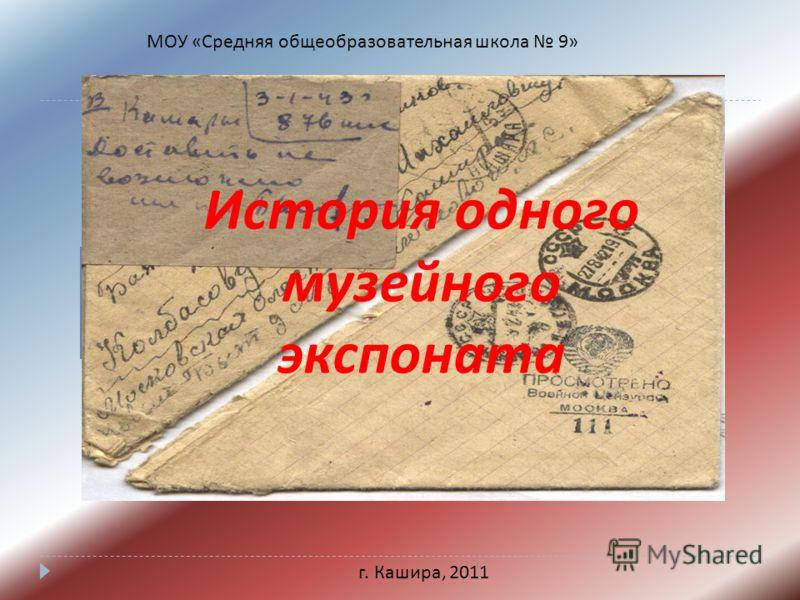 МОУ «Средняя общеобразовательная школа 9» г. Кашира, 2011 История одного музейного экспоната