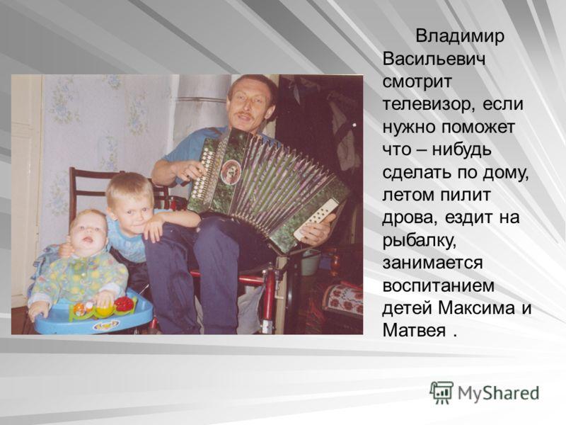 Владимир Васильевич смотрит телевизор, если нужно поможет что – нибудь сделать по дому, летом пилит дрова, ездит на рыбалку, занимается воспитанием детей Максима и Матвея.