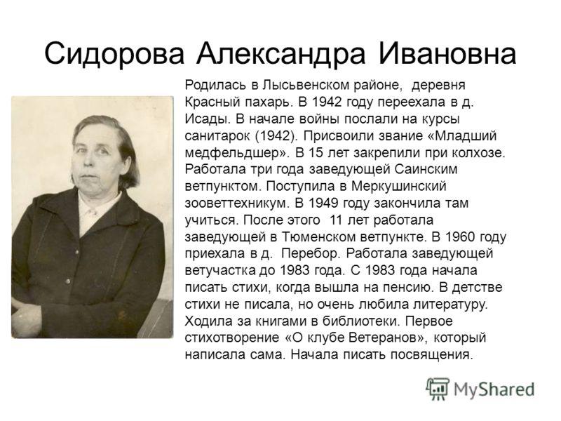 Сидорова Александра Ивановна Родилась в Лысьвенском районе, деревня Красный пахарь. В 1942 году переехала в д. Исады. В начале войны послали на курсы санитарок (1942). Присвоили звание «Младший медфельдшер». В 15 лет закрепили при колхозе. Работала т