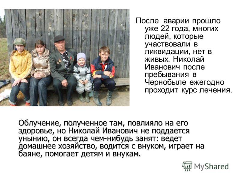 После аварии прошло уже 22 года, многих людей, которые участвовали в ликвидации, нет в живых. Николай Иванович после пребывания в Чернобыле ежегодно проходит курс лечения. Облучение, полученное там, повлияло на его здоровье, но Николай Иванович не по