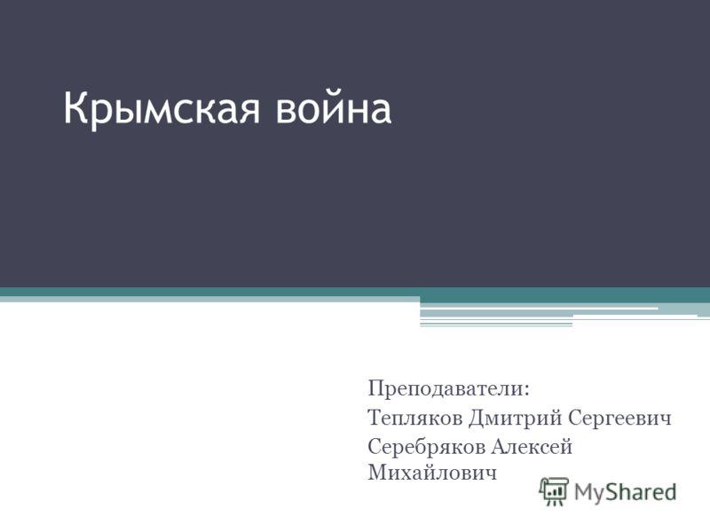 Крымская война Преподаватели: Тепляков Дмитрий Сергеевич Серебряков Алексей Михайлович