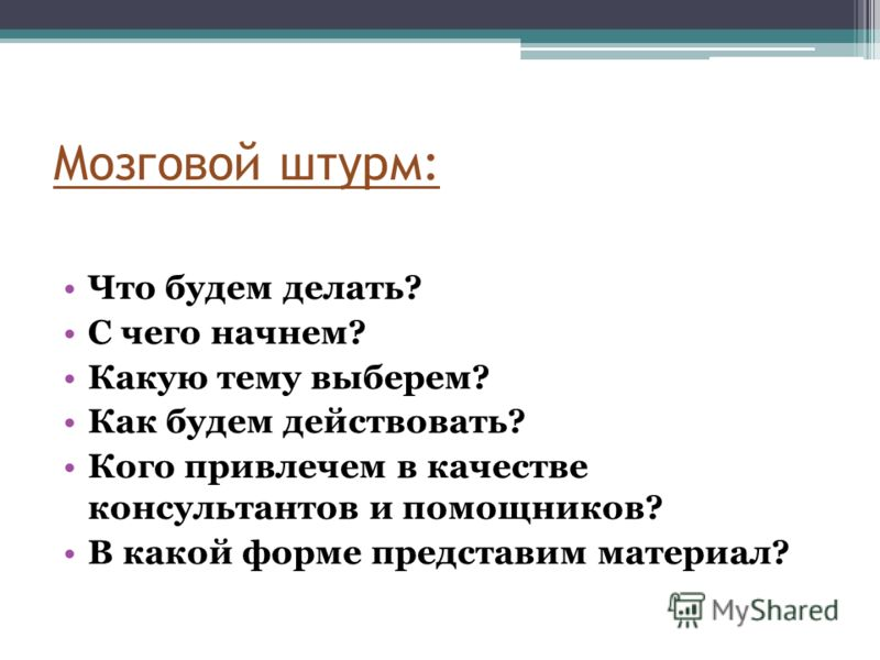 Мозговой штурм: Что будем делать? С чего начнем? Какую тему выберем? Как будем действовать? Кого привлечем в качестве консультантов и помощников? В какой форме представим материал?