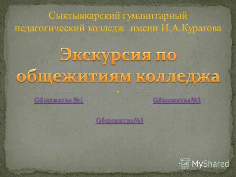 Общежитие 1 Общежитие 1 Общежитие2 Общежитие3 Сыктывкарский гуманитарный педагогический колледж имени И.А.Куратова