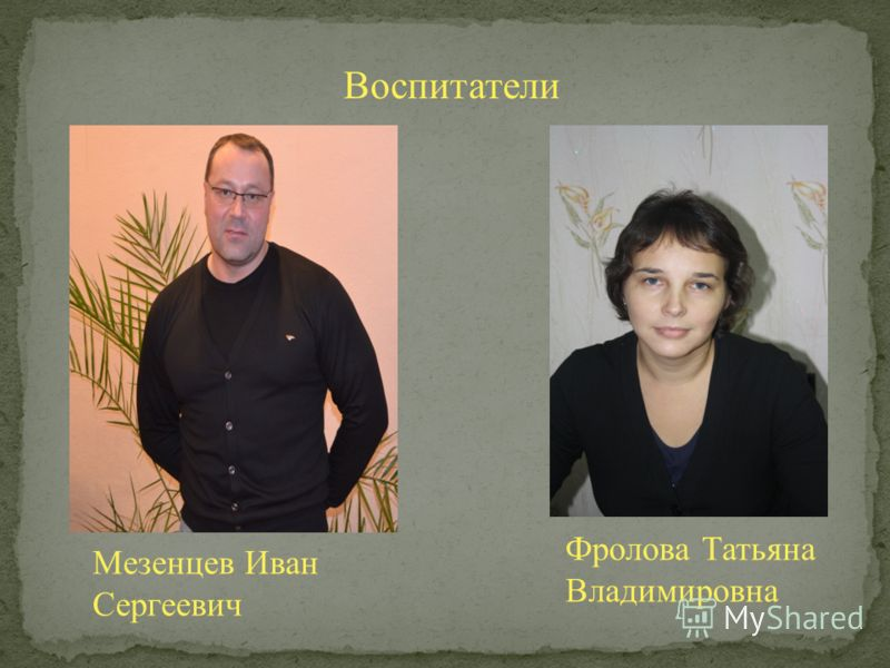 Воспитатели Мезенцев Иван Сергеевич Фролова Татьяна Владимировна